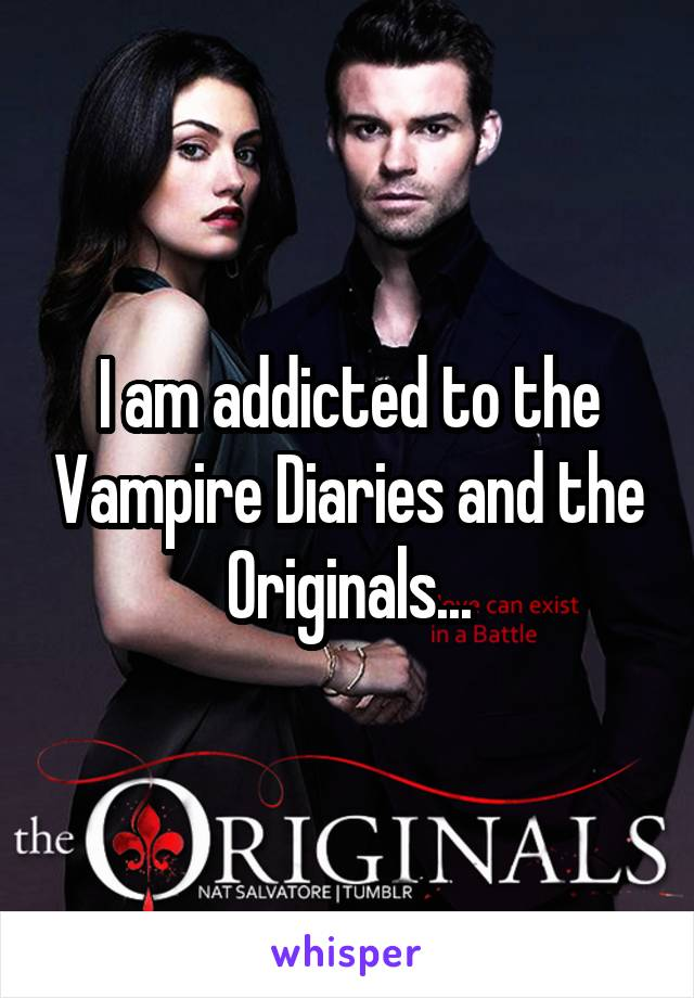 I am addicted to the Vampire Diaries and the Originals...