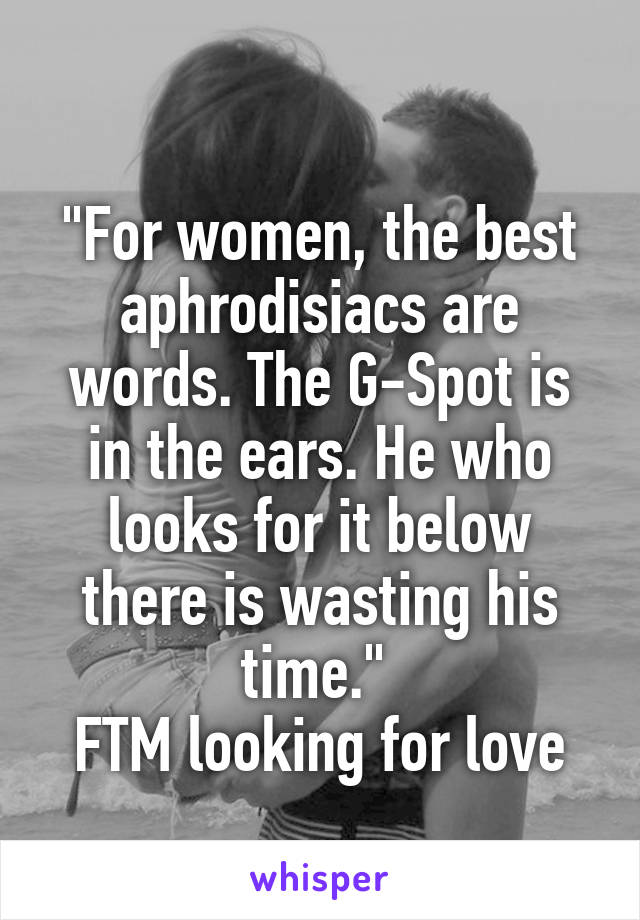 """""""For women, the best aphrodisiacs are words. The G-Spot is in the ears. He who looks for it below there is wasting his time.""""  FTM looking for love"""