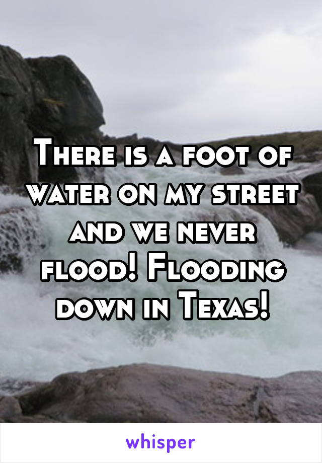 There is a foot of water on my street and we never flood! Flooding down in Texas!