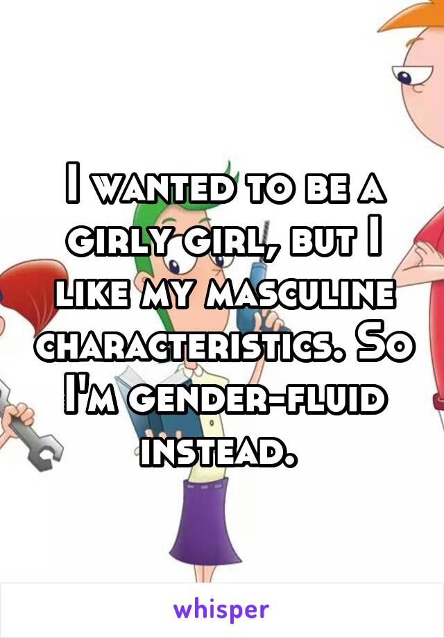I wanted to be a girly girl, but I like my masculine characteristics. So I'm gender-fluid instead.