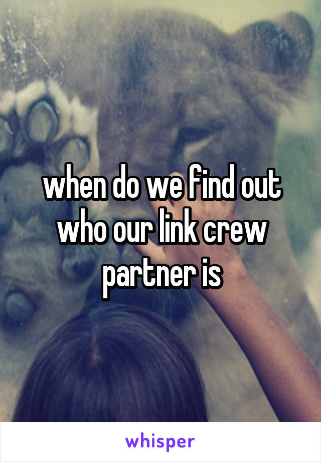 when do we find out who our link crew partner is