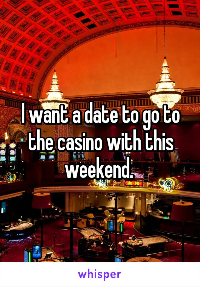 I want a date to go to the casino with this weekend.