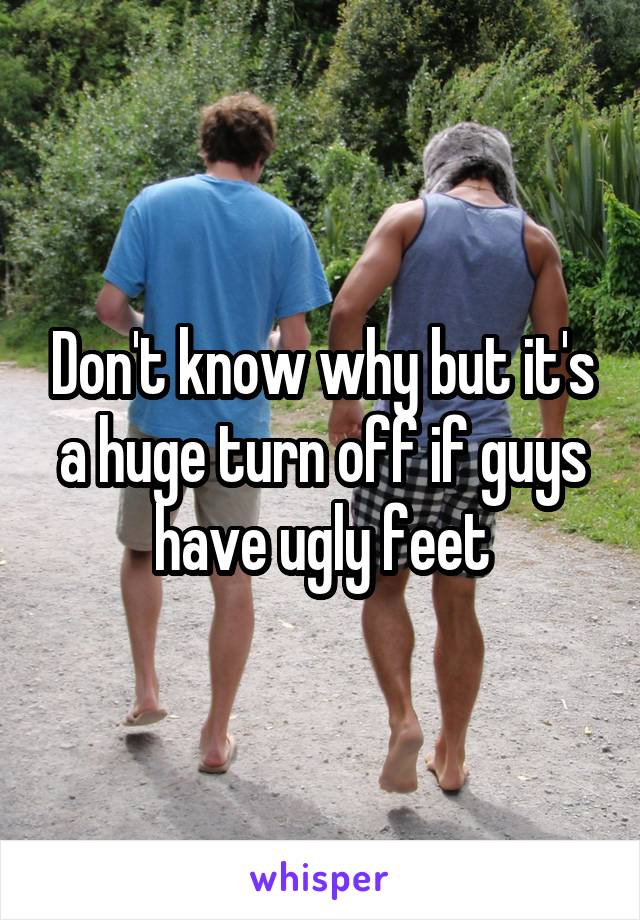 Don't know why but it's a huge turn off if guys have ugly feet