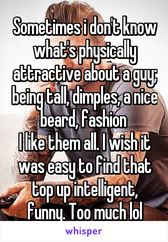 Sometimes i don't know what's physically attractive about a guy; being tall, dimples, a nice beard, fashion  I like them all. I wish it was easy to find that top up intelligent, funny. Too much lol