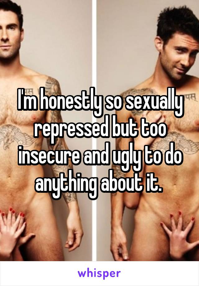 I'm honestly so sexually repressed but too insecure and ugly to do anything about it.