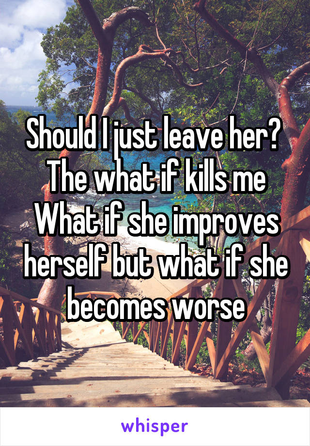 Should I just leave her?  The what if kills me What if she improves herself but what if she becomes worse
