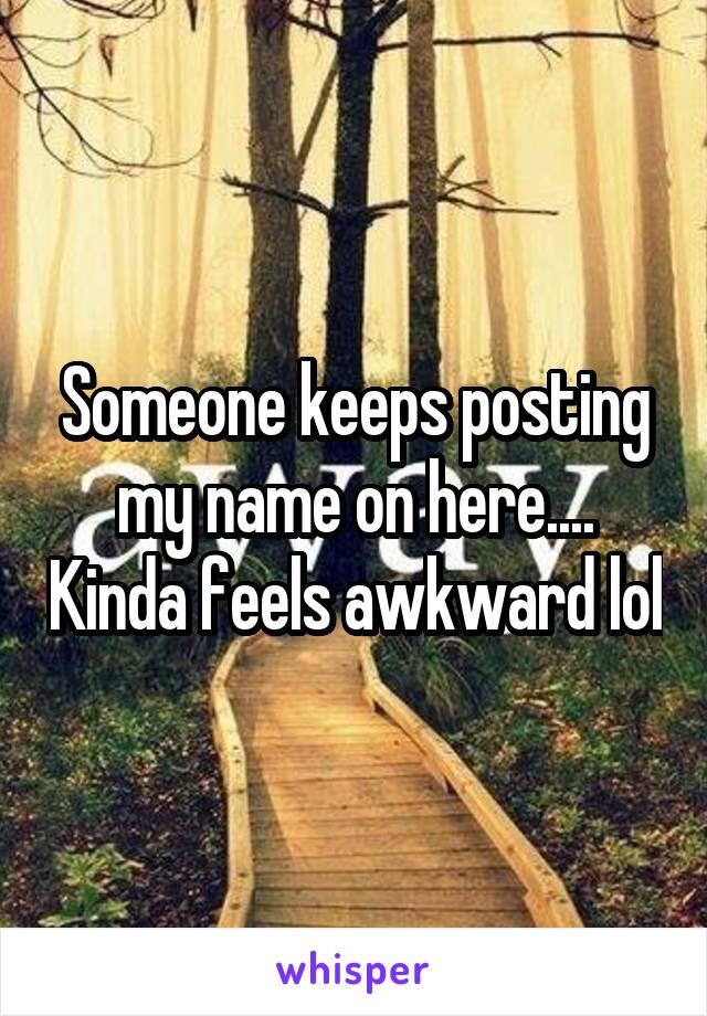 Someone keeps posting my name on here.... Kinda feels awkward lol