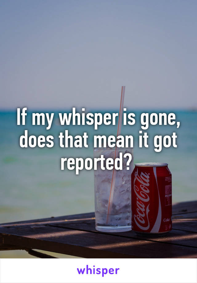 If my whisper is gone, does that mean it got reported?