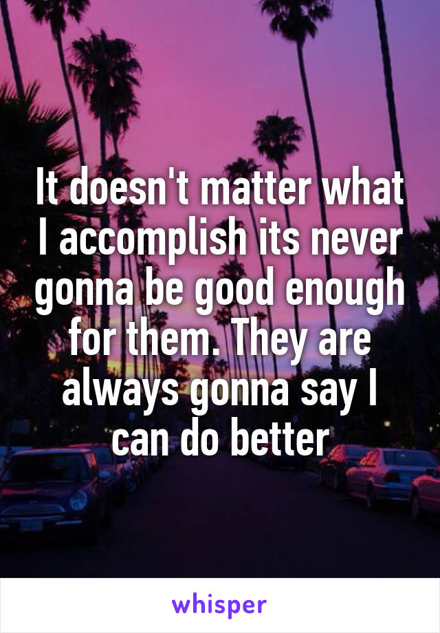 It doesn't matter what I accomplish its never gonna be good enough for them. They are always gonna say I can do better
