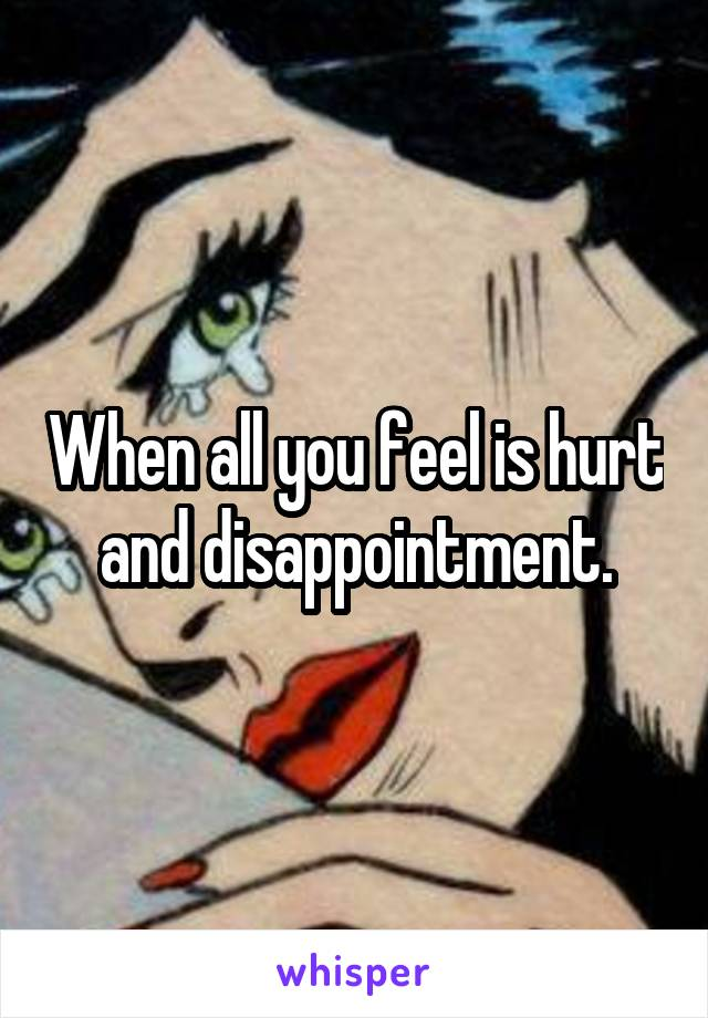 When all you feel is hurt and disappointment.