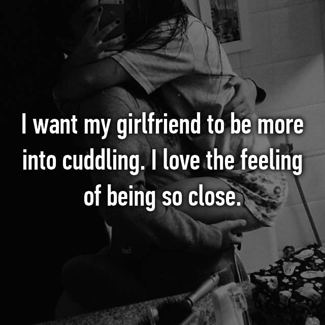 I want my girlfriend to be more into cuddling. I love the feeling of being so close.