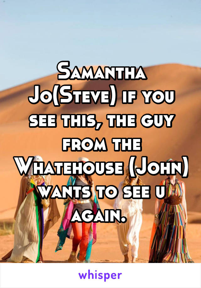 Samantha Jo(Steve) if you see this, the guy from the Whatehouse (John) wants to see u again.