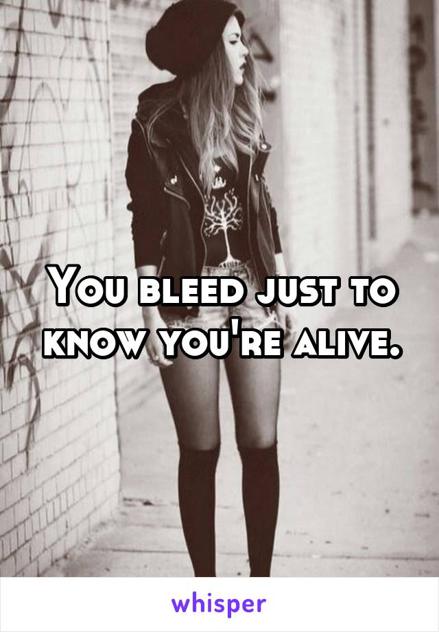 You bleed just to know you're alive.