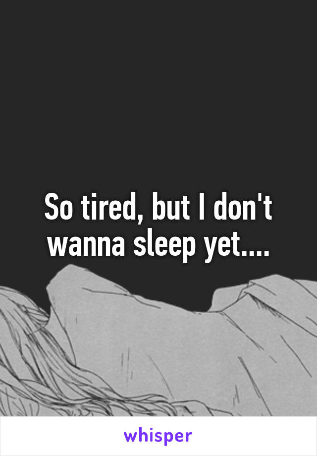 So tired, but I don't wanna sleep yet....