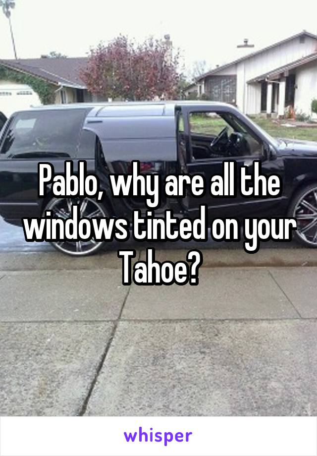 Pablo, why are all the windows tinted on your Tahoe?