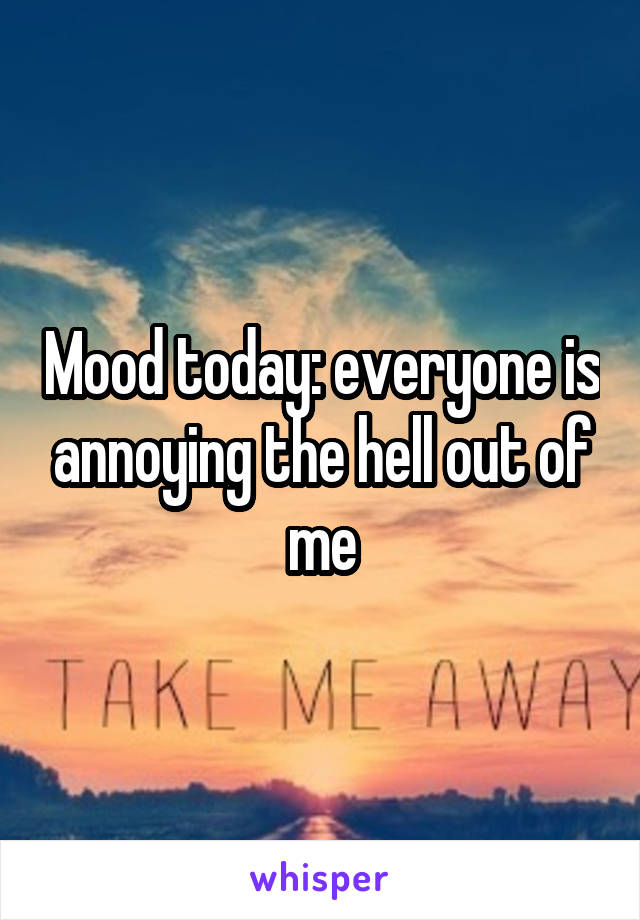 Mood today: everyone is annoying the hell out of me