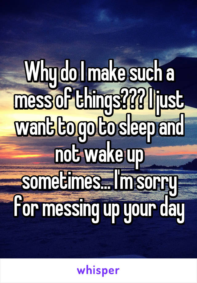 Why do I make such a mess of things??? I just want to go to sleep and not wake up sometimes... I'm sorry for messing up your day