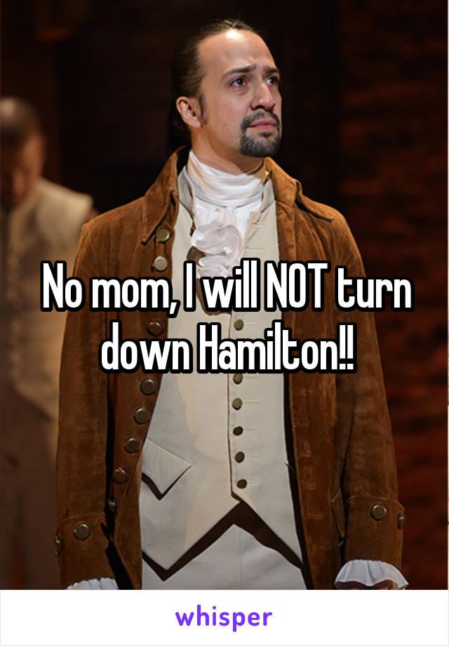 No mom, I will NOT turn down Hamilton!!