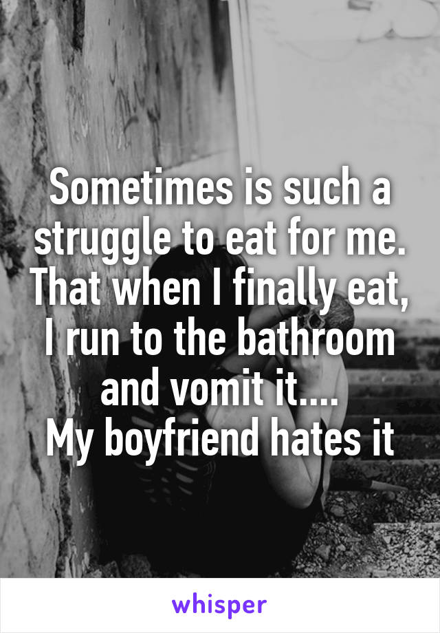 Sometimes is such a struggle to eat for me. That when I finally eat, I run to the bathroom and vomit it.... My boyfriend hates it