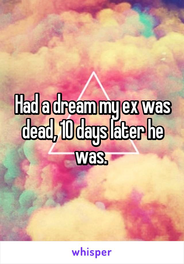 Had a dream my ex was dead, 10 days later he was.