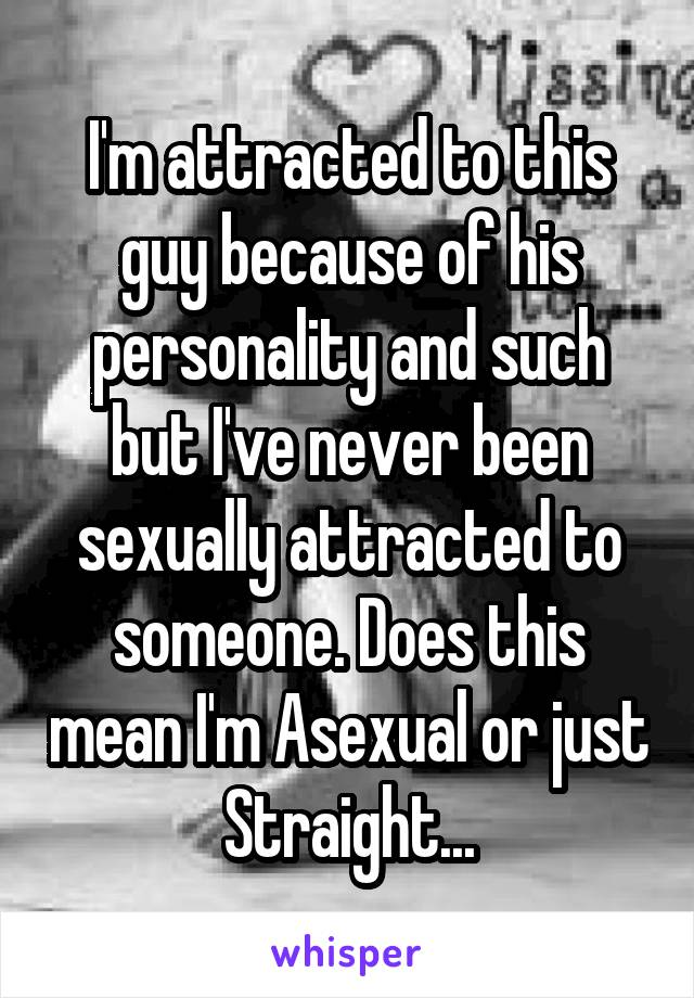 I'm attracted to this guy because of his personality and such but I've never been sexually attracted to someone. Does this mean I'm Asexual or just Straight...