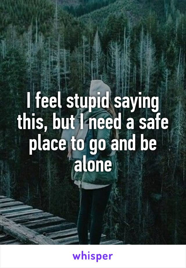 I feel stupid saying this, but I need a safe place to go and be alone