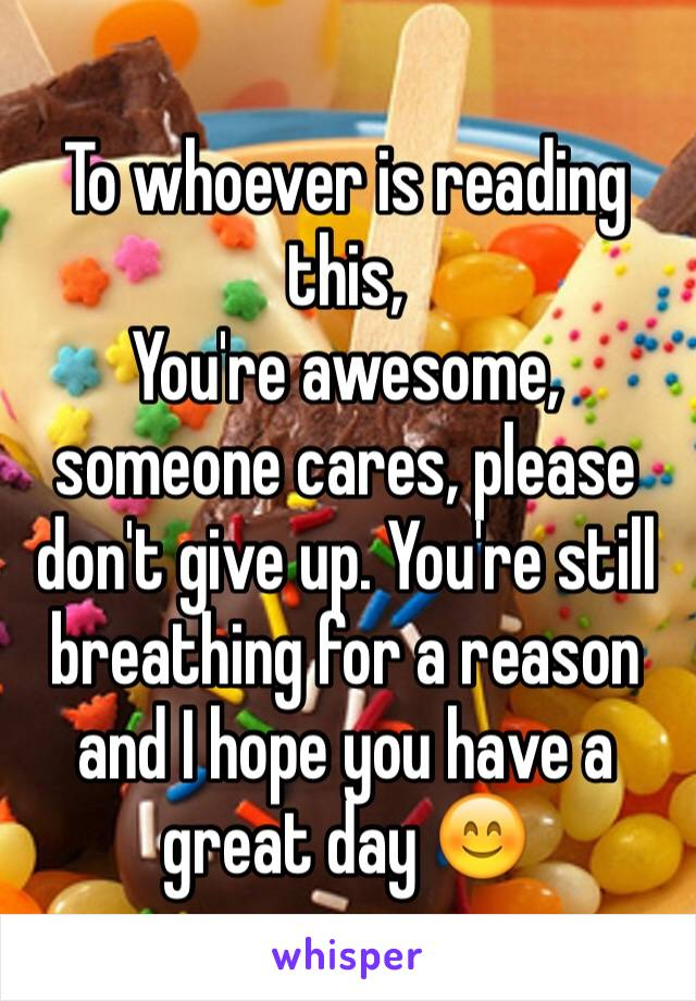 To whoever is reading this, You're awesome, someone cares, please don't give up. You're still breathing for a reason and I hope you have a great day 😊