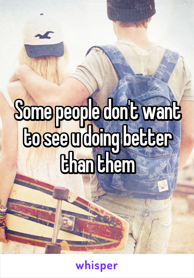 Some people don't want to see u doing better than them