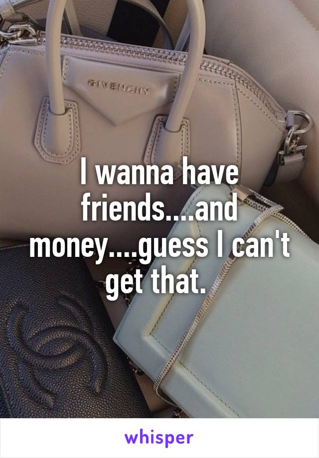 I wanna have friends....and money....guess I can't get that.
