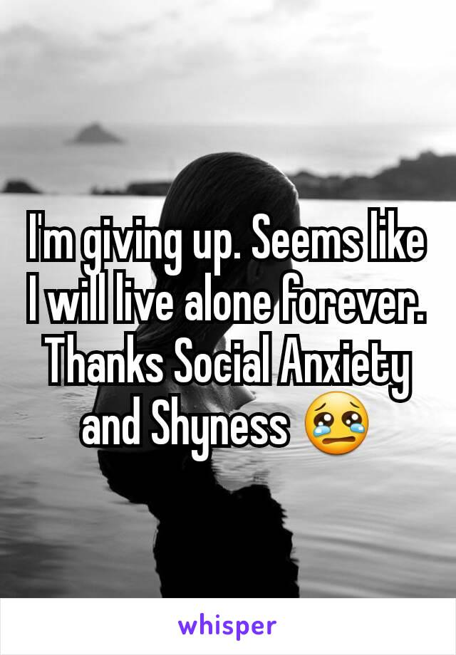 I'm giving up. Seems like I will live alone forever. Thanks Social Anxiety and Shyness 😢