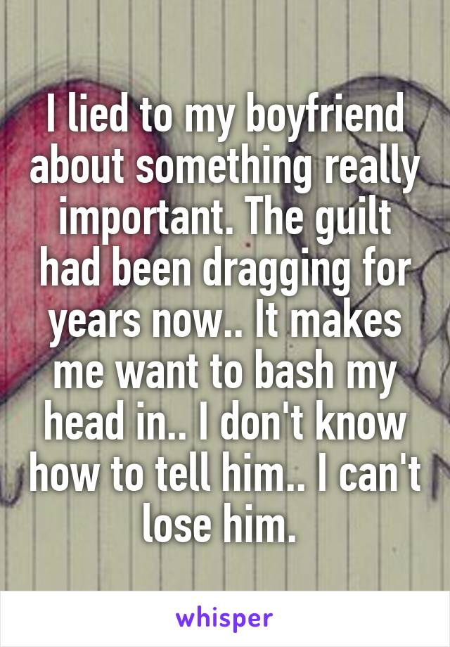 I lied to my boyfriend about something really important. The guilt had been dragging for years now.. It makes me want to bash my head in.. I don't know how to tell him.. I can't lose him.