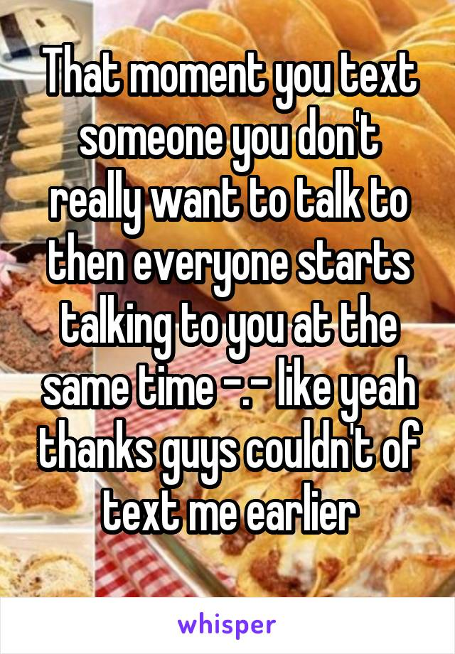 That moment you text someone you don't really want to talk to then everyone starts talking to you at the same time -.- like yeah thanks guys couldn't of text me earlier
