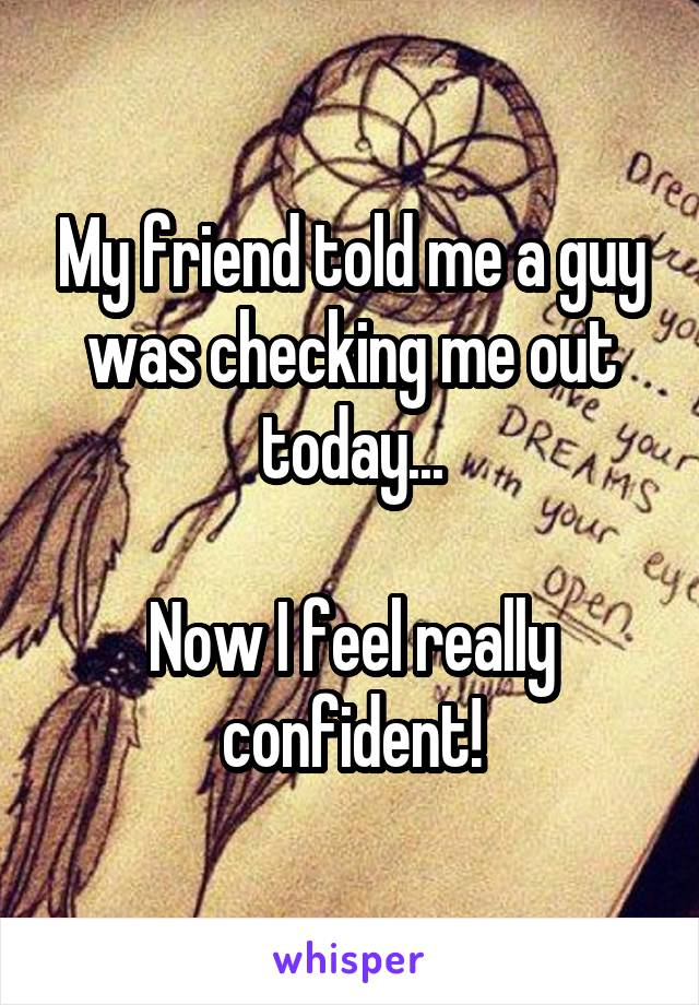 My friend told me a guy was checking me out today...  Now I feel really confident!