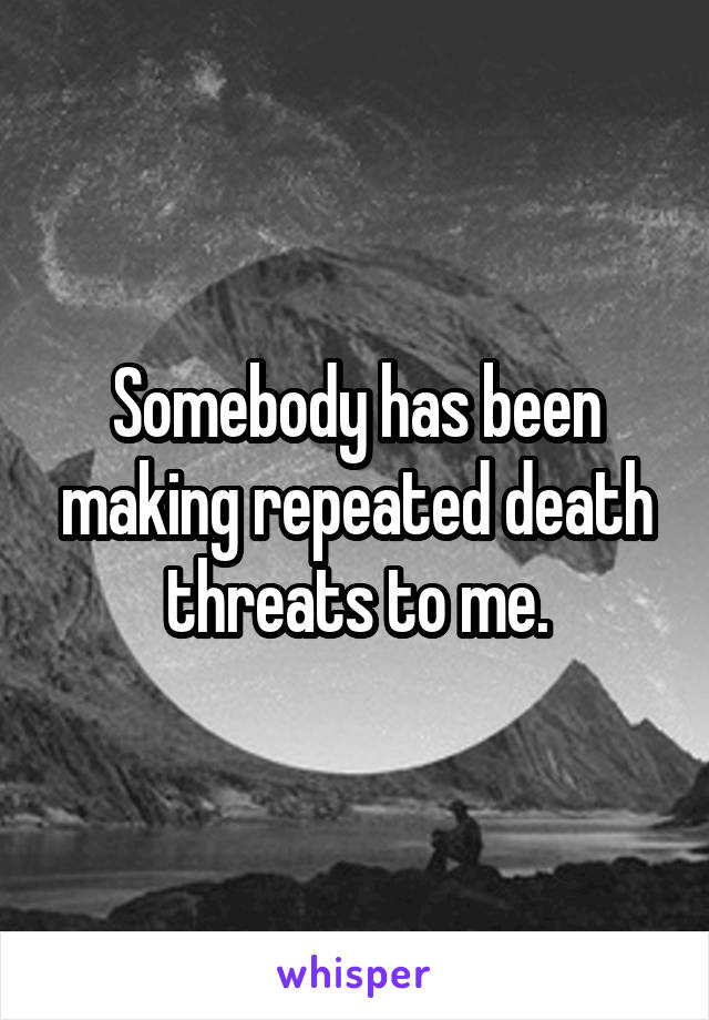 Somebody has been making repeated death threats to me.