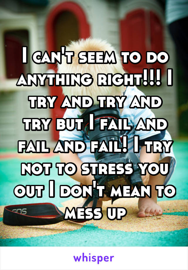 I can't seem to do anything right!!! I try and try and try but I fail and fail and fail! I try not to stress you out I don't mean to mess up