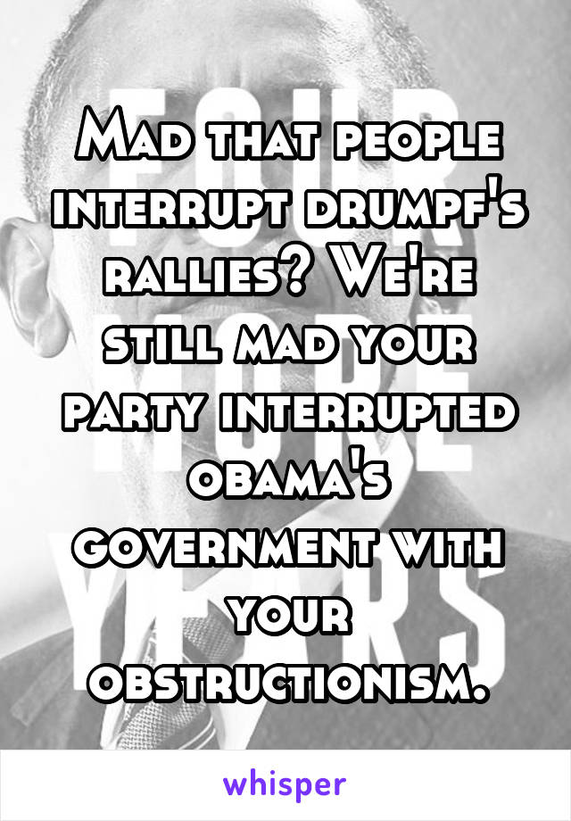 Mad that people interrupt drumpf's rallies? We're still mad your party interrupted obama's government with your obstructionism.