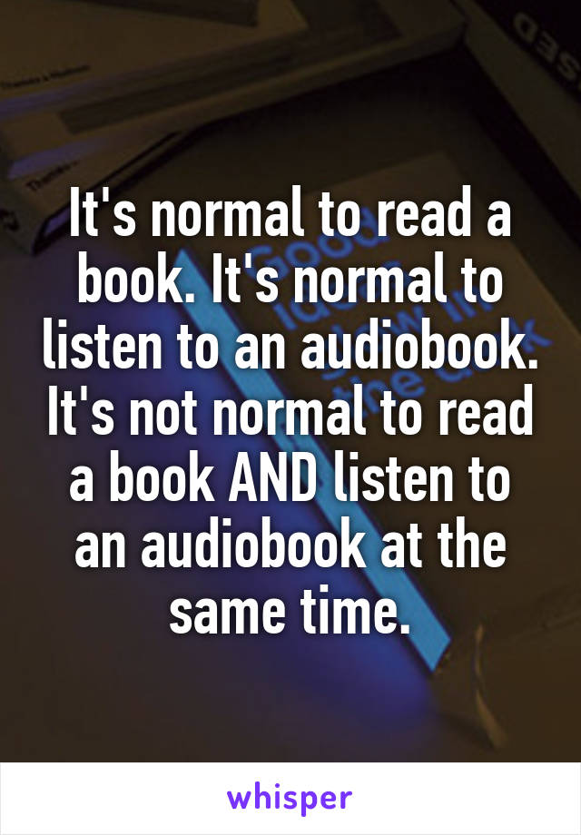 It's normal to read a book. It's normal to listen to an audiobook. It's not normal to read a book AND listen to an audiobook at the same time.