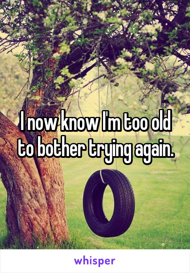 I now know I'm too old to bother trying again.