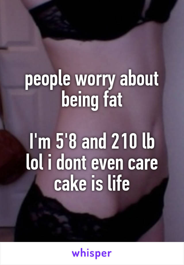 people worry about being fat  I'm 5'8 and 210 lb lol i dont even care cake is life