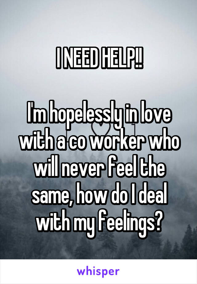 I NEED HELP!!  I'm hopelessly in love with a co worker who will never feel the same, how do I deal with my feelings?