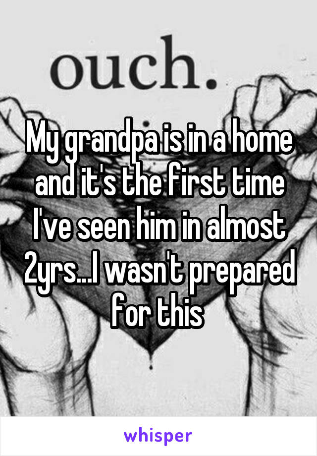 My grandpa is in a home and it's the first time I've seen him in almost 2yrs...I wasn't prepared for this