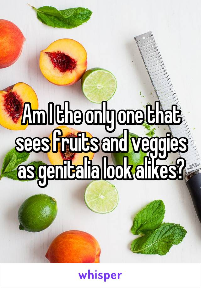 Am I the only one that sees fruits and veggies as genitalia look alikes?