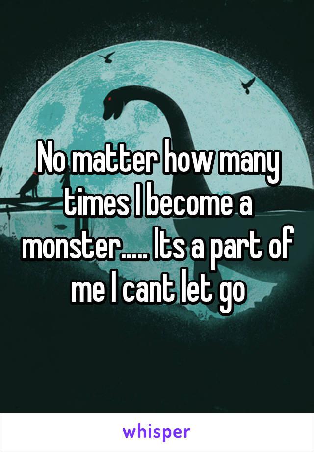 No matter how many times I become a monster..... Its a part of me I cant let go