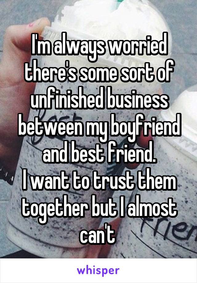 I'm always worried there's some sort of unfinished business between my boyfriend and best friend. I want to trust them together but I almost can't