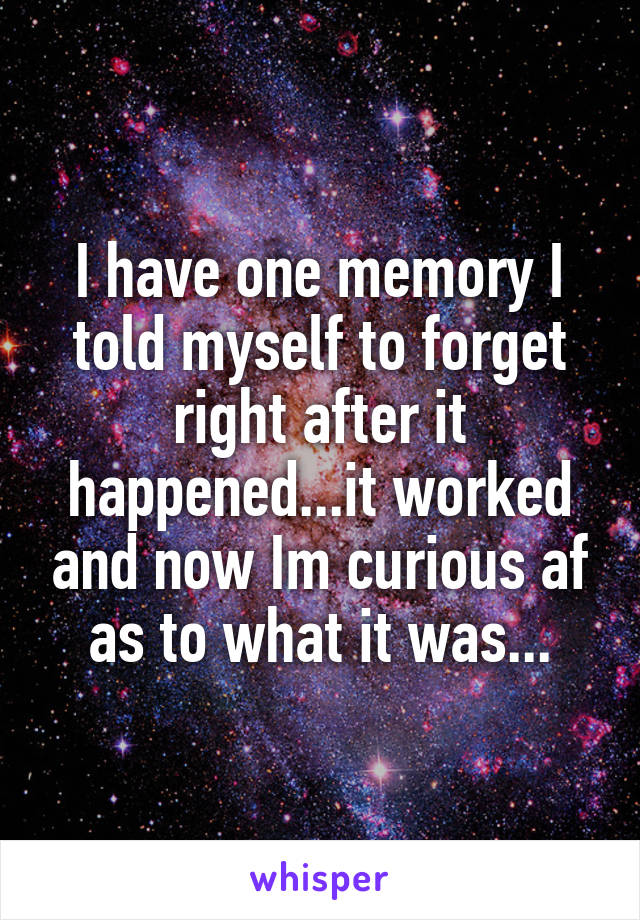 I have one memory I told myself to forget right after it happened...it worked and now Im curious af as to what it was...