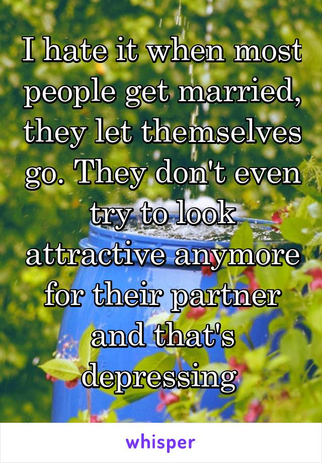 I hate it when most people get married, they let themselves go. They don't even try to look attractive anymore for their partner and that's depressing