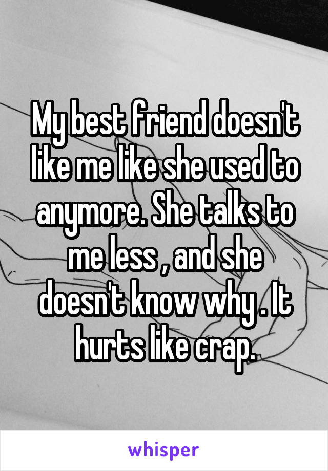 My best friend doesn't like me like she used to anymore. She talks to me less , and she doesn't know why . It hurts like crap.