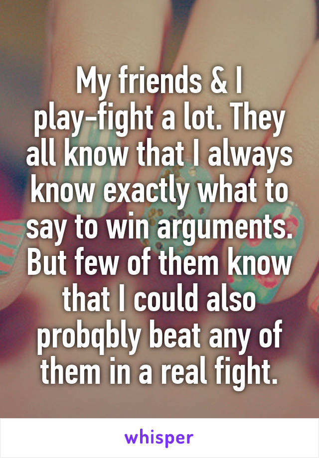 My friends & I play-fight a lot. They all know that I always know exactly what to say to win arguments. But few of them know that I could also probqbly beat any of them in a real fight.