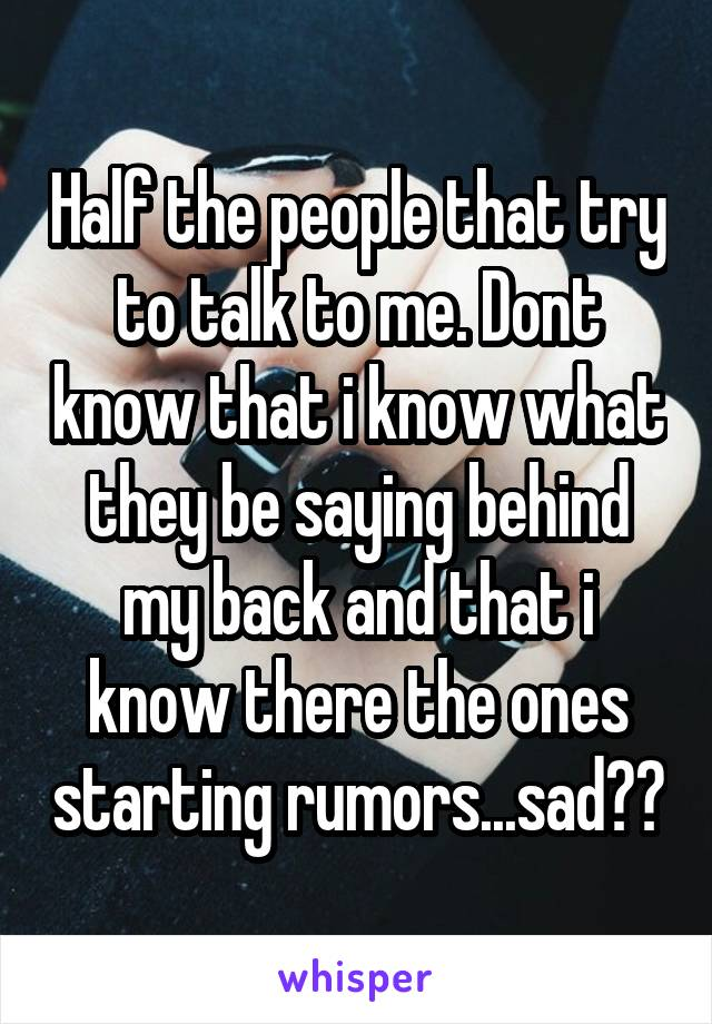 Half the people that try to talk to me. Dont know that i know what they be saying behind my back and that i know there the ones starting rumors...sad😂😴