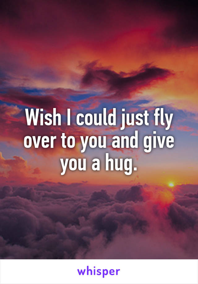 Wish I could just fly over to you and give you a hug.